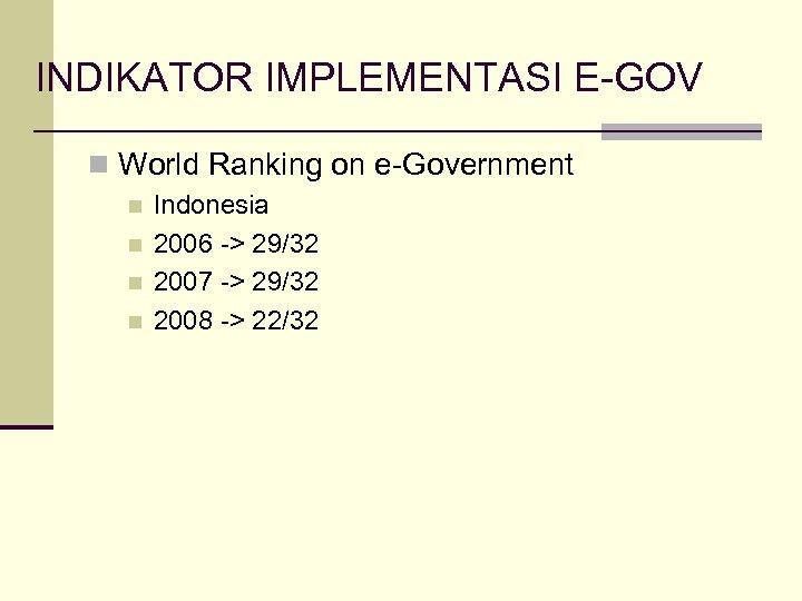 INDIKATOR IMPLEMENTASI E-GOV n World Ranking on e-Government n n Indonesia 2006 -> 29/32