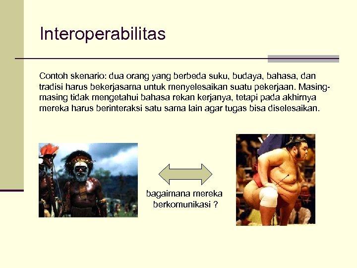 Interoperabilitas Contoh skenario: dua orang yang berbeda suku, budaya, bahasa, dan tradisi harus bekerjasama