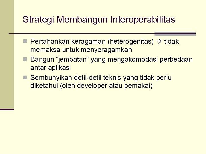 """Strategi Membangun Interoperabilitas n Pertahankan keragaman (heterogenitas) tidak memaksa untuk menyeragamkan n Bangun """"jembatan"""""""