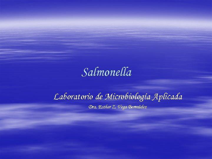 Salmonella Laboratorio de Microbiología Aplicada Dra. Esther Z. Vega Bermúdez