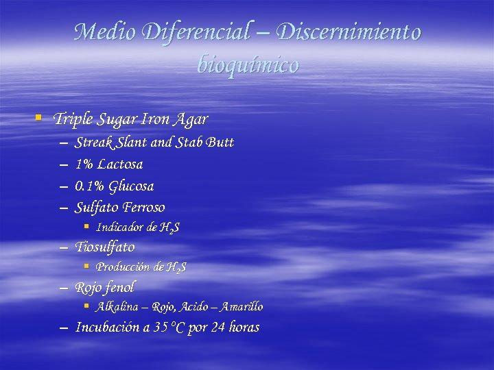 Medio Diferencial – Discernimiento bioquímico § Triple Sugar Iron Agar – – Streak Slant