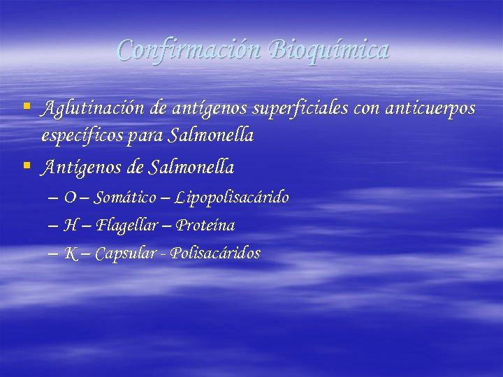 Confirmación Bioquímica § Aglutinación de antígenos superficiales con anticuerpos específicos para Salmonella § Antígenos