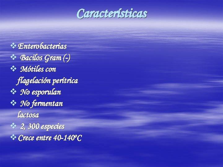 Características v Enterobacterias v Bacilos Gram (-) v Mótiles con flagelación perítrica v No
