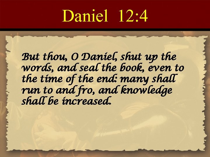 Daniel 12: 4 But thou, O Daniel, shut up the words, and seal the