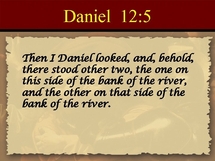 Daniel 12: 5 Then I Daniel looked, and, behold, there stood other two, the