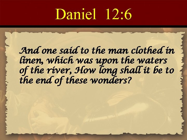 Daniel 12: 6 And one said to the man clothed in linen, which was