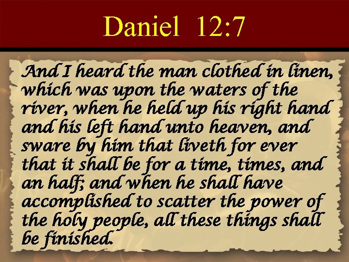 Daniel 12: 7 And I heard the man clothed in linen, which was upon