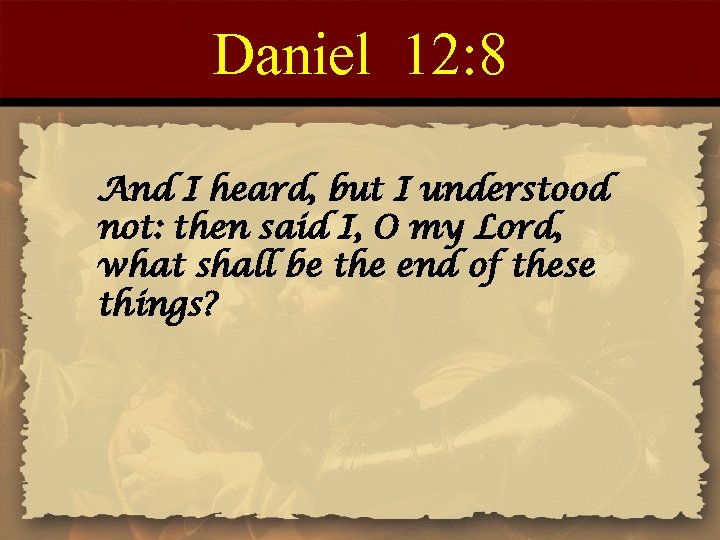 Daniel 12: 8 And I heard, but I understood not: then said I, O