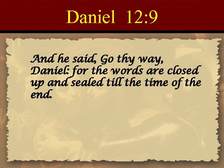 Daniel 12: 9 And he said, Go thy way, Daniel: for the words are