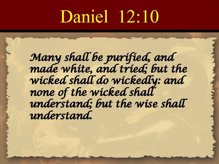 Daniel 12: 10 Many shall be purified, and made white, and tried; but the