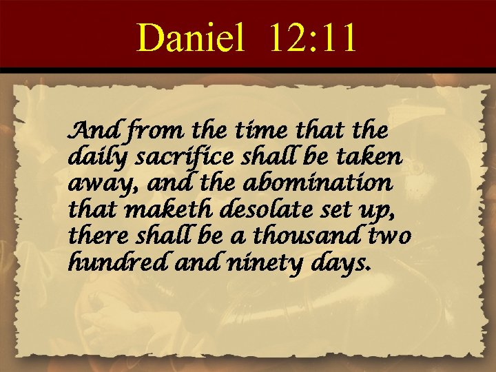 Daniel 12: 11 And from the time that the daily sacrifice shall be taken