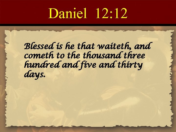Daniel 12: 12 Blessed is he that waiteth, and cometh to the thousand three