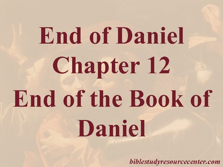 End of Daniel Chapter 12 End of the Book of Daniel biblestudyresourcecenter. com