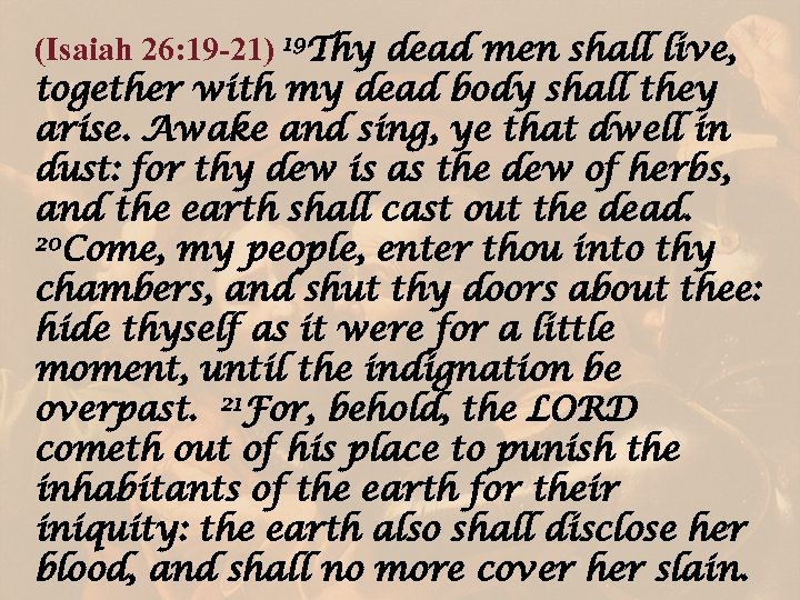 (Isaiah 26: 19 -21) 19 Thy dead men shall live, together with my dead