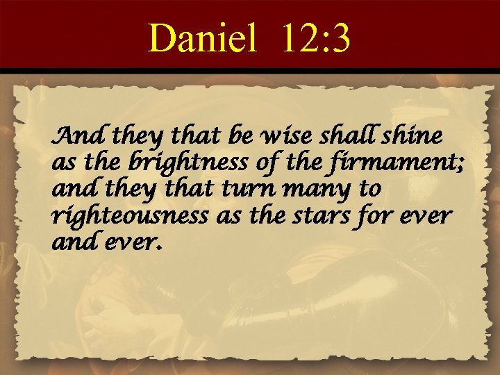 Daniel 12: 3 And they that be wise shall shine as the brightness of