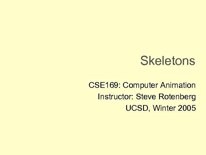 Skeletons CSE 169: Computer Animation Instructor: Steve Rotenberg UCSD, Winter 2005