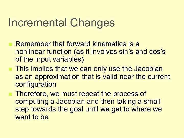 Incremental Changes n n n Remember that forward kinematics is a nonlinear function (as