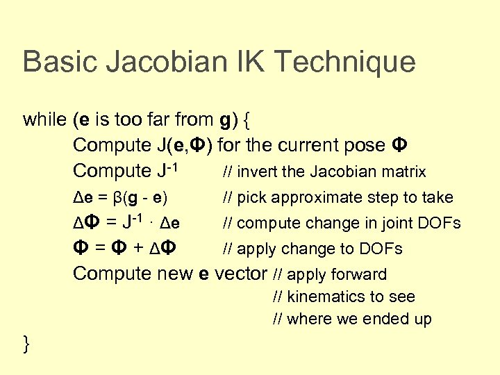 Basic Jacobian IK Technique while (e is too far from g) { Compute J(e,