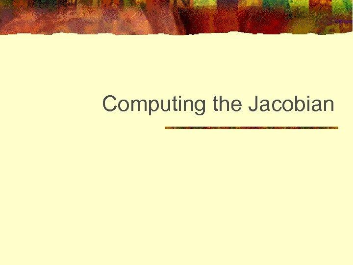 Computing the Jacobian