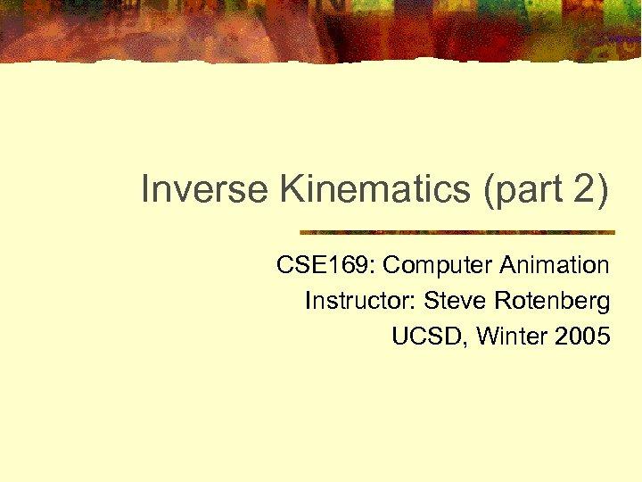 Inverse Kinematics (part 2) CSE 169: Computer Animation Instructor: Steve Rotenberg UCSD, Winter 2005