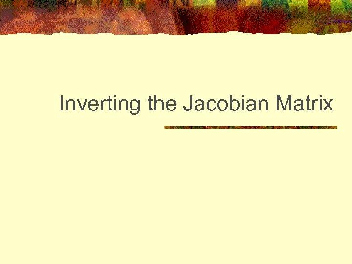 Inverting the Jacobian Matrix