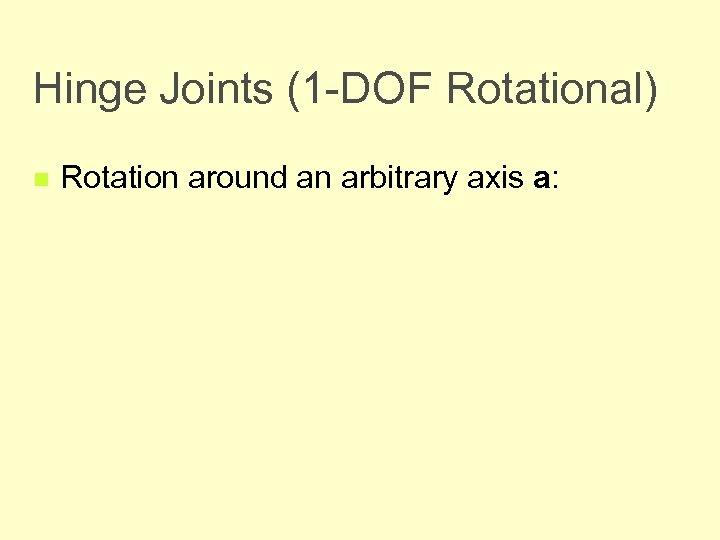 Hinge Joints (1 -DOF Rotational) n Rotation around an arbitrary axis a: