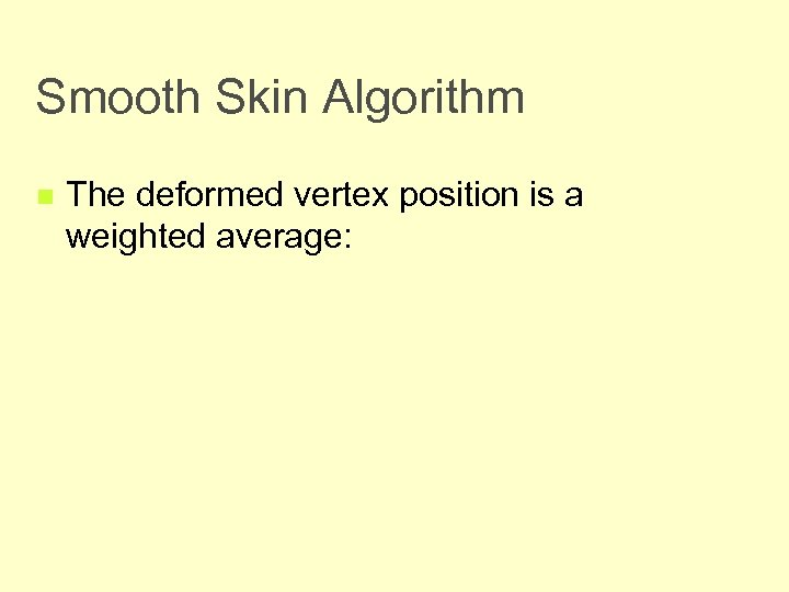 Smooth Skin Algorithm n The deformed vertex position is a weighted average: