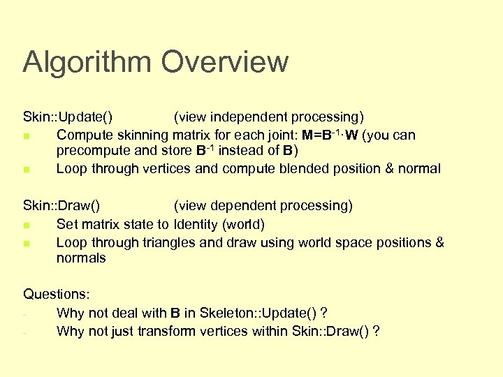 Algorithm Overview Skin: : Update() (view independent processing) n Compute skinning matrix for each