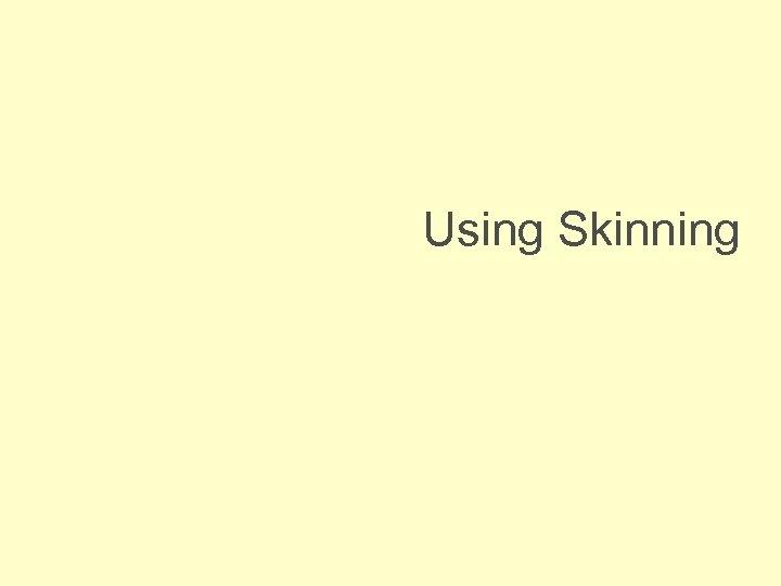 Using Skinning