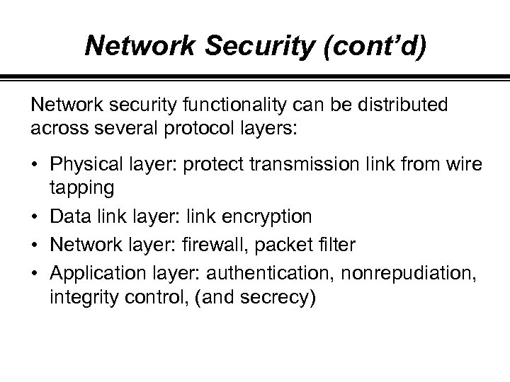 Network Security (cont'd) Network security functionality can be distributed across several protocol layers: •