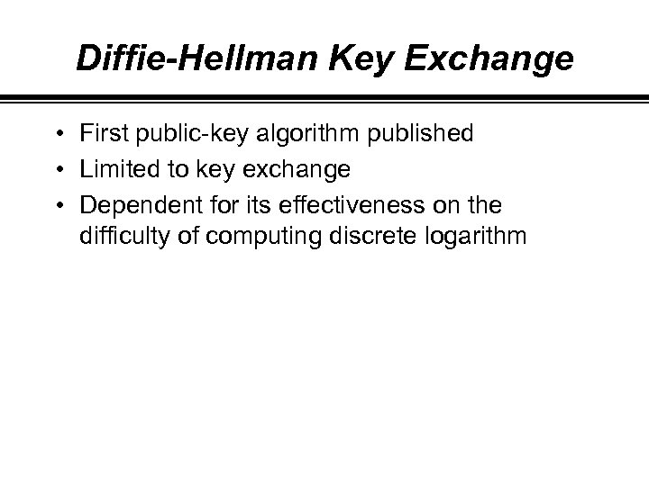 Diffie-Hellman Key Exchange • First public-key algorithm published • Limited to key exchange •