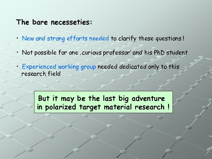 The bare necesseties: • New and strong efforts needed to clarify these questions !