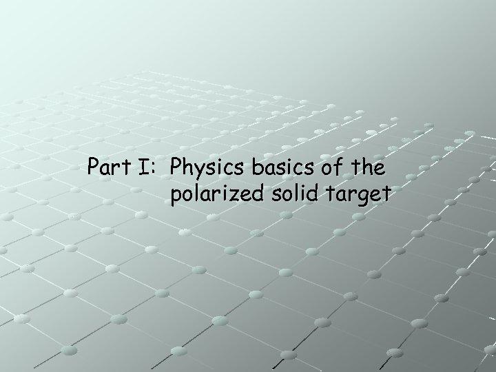 Part I: Physics basics of the polarized solid target