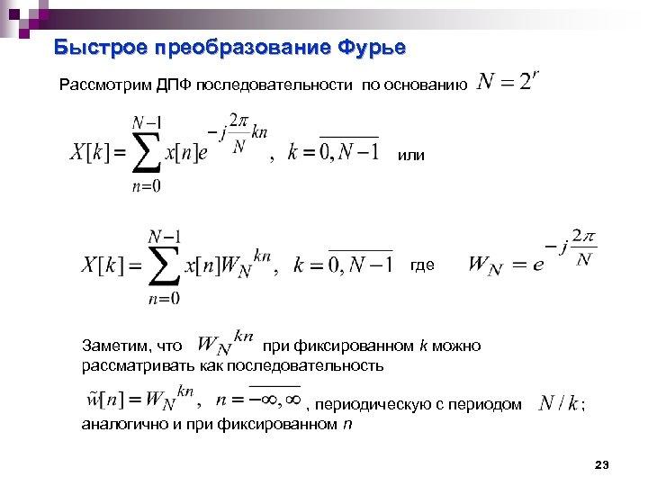 Быстрое преобразование Фурье Рассмотрим ДПФ последовательности по основанию или где Заметим, что при фиксированном