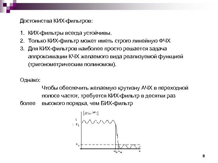 Достоинства КИХ-фильтров: 1. КИХ-фильтры всегда устойчивы. 2. Только КИХ-фильтр может иметь строго линейную ФЧХ
