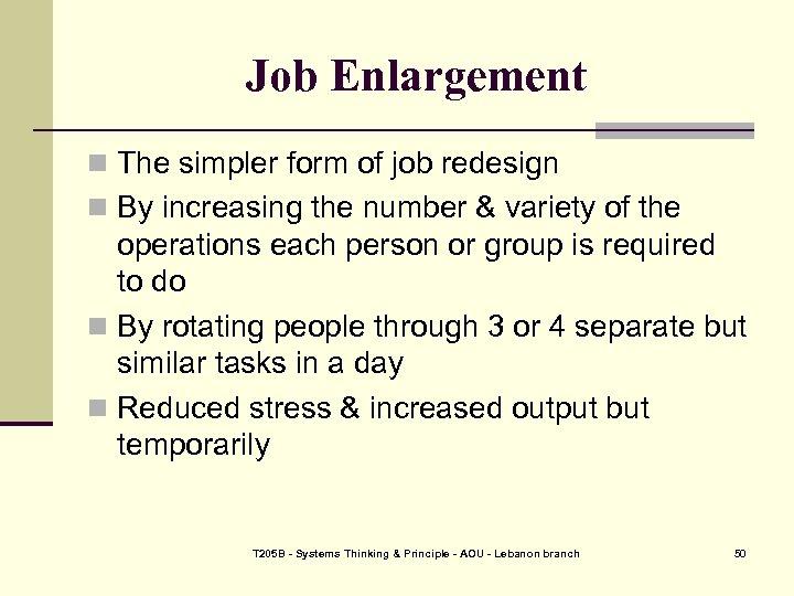 Job Enlargement n The simpler form of job redesign n By increasing the number