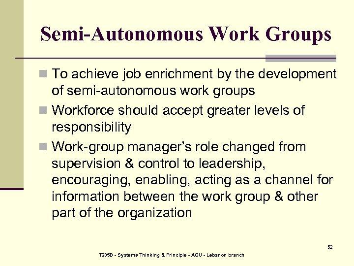 Semi-Autonomous Work Groups n To achieve job enrichment by the development of semi-autonomous work
