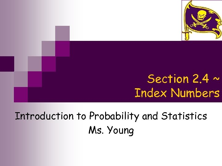 Section 2. 4 ~ Index Numbers Introduction to Probability and Statistics Ms. Young