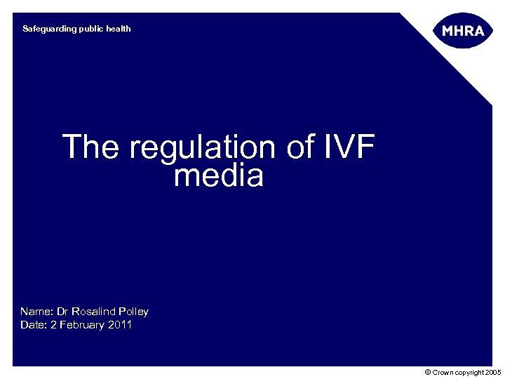 Safeguarding public health The regulation of IVF media Name: Dr Rosalind Polley Date: 2