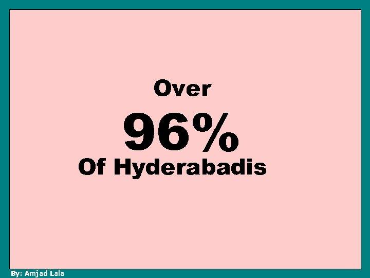 Over 96% Of Hyderabadis By: Amjad Lala