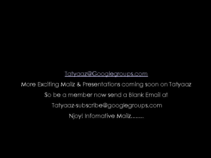 Tatyaaz@Googlegroups. com More Exciting Mailz & Presentations coming soon on Tatyaaz So be a