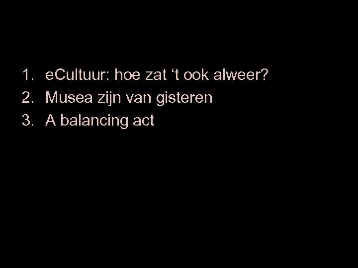 1. e. Cultuur: hoe zat 't ook alweer? 2. Musea zijn van gisteren 3.