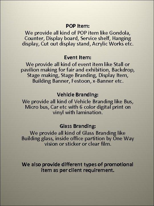 POP Item: We provide all kind of POP item like Gondola, Counter, Display