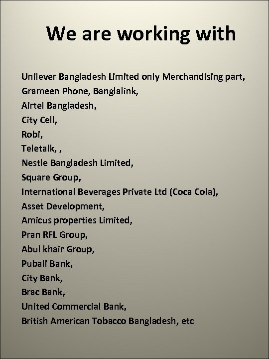 We are working with Unilever Bangladesh Limited only Merchandising part, Grameen Phone, Banglalink, Airtel