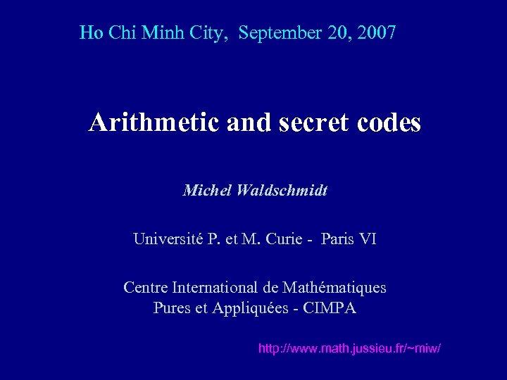 Ho Chi Minh City, September 20, 2007 Arithmetic and secret codes Michel Waldschmidt Université