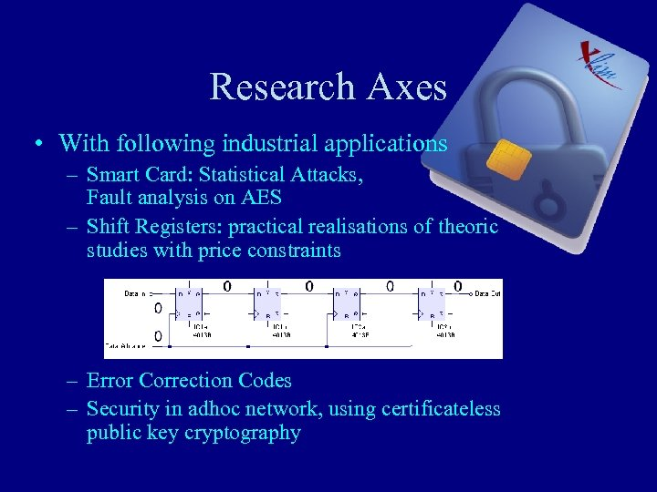 Research Axes • With following industrial applications – Smart Card: Statistical Attacks, Fault analysis