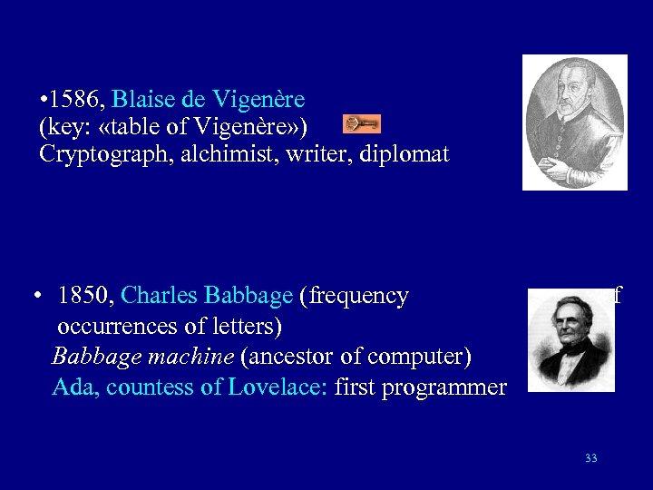 • 1586, Blaise de Vigenère (key: «table of Vigenère» ) Cryptograph, alchimist, writer,