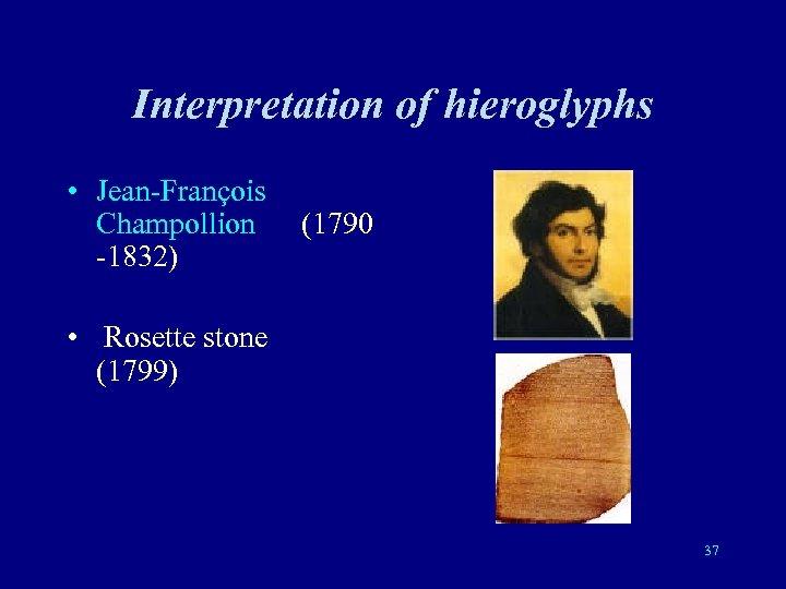Interpretation of hieroglyphs • Jean-François Champollion (1790 -1832) • Rosette stone (1799) 37