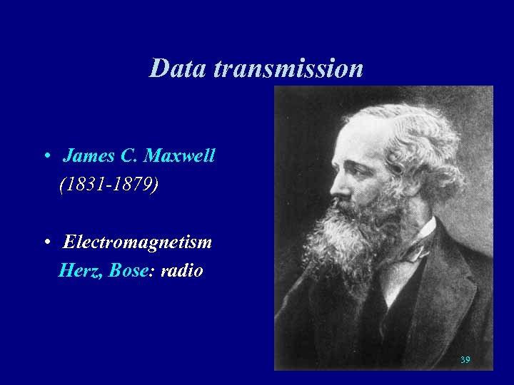 Data transmission • James C. Maxwell (1831 -1879) • Electromagnetism Herz, Bose: radio 39
