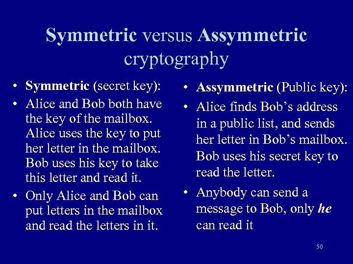Symmetric versus Assymmetric cryptography • Symmetric (secret key): • Alice and Bob both have